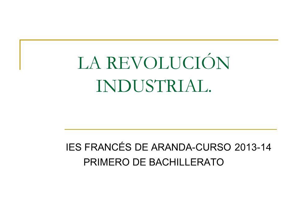 LA REVOLUCIÓN INDUSTRIAL. IES FRANCÉS DE ARANDA-CURSO 2013-14 PRIMERO DE BACHILLERATO