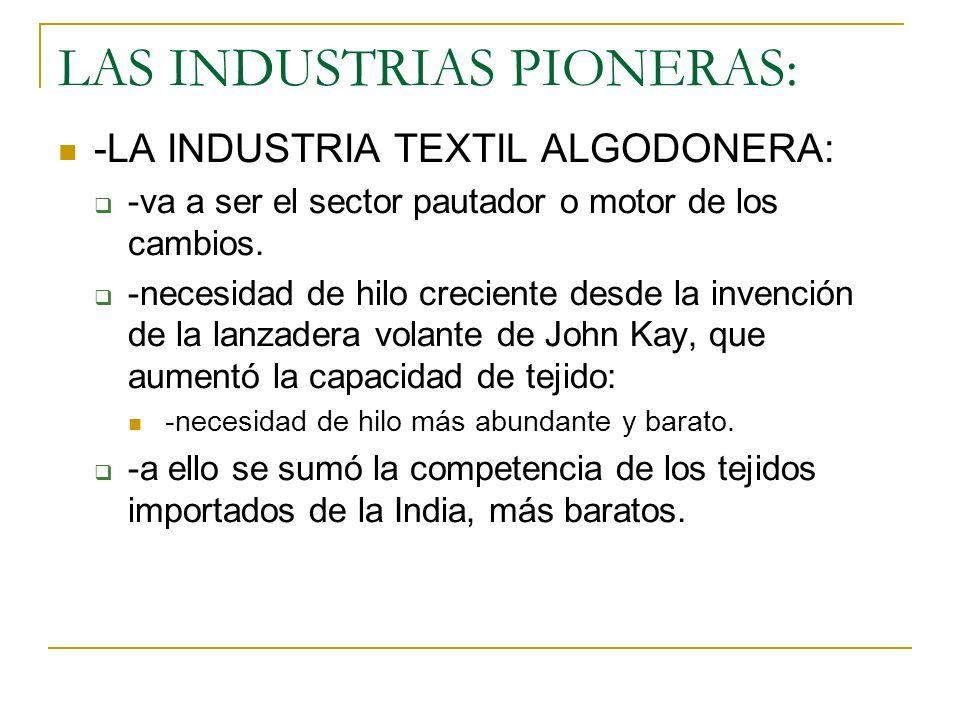 LAS INDUSTRIAS PIONERAS: -LA INDUSTRIA TEXTIL ALGODONERA: -va a ser el sector pautador o motor de los cambios. -necesidad de hilo creciente desde la i