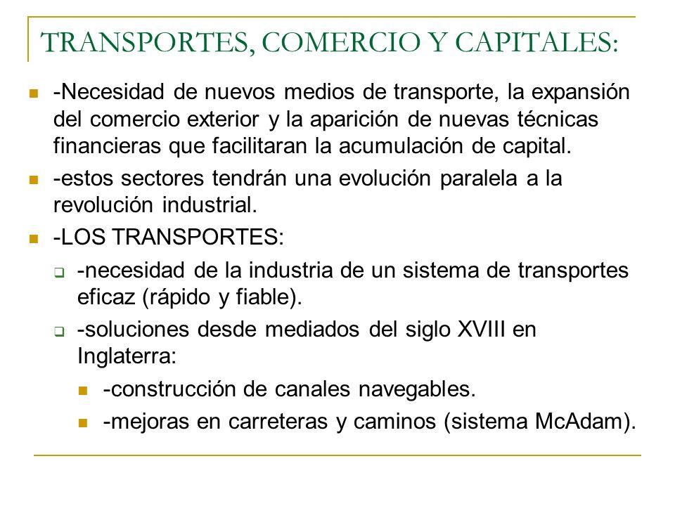 TRANSPORTES, COMERCIO Y CAPITALES: -Necesidad de nuevos medios de transporte, la expansión del comercio exterior y la aparición de nuevas técnicas financieras que facilitaran la acumulación de capital.