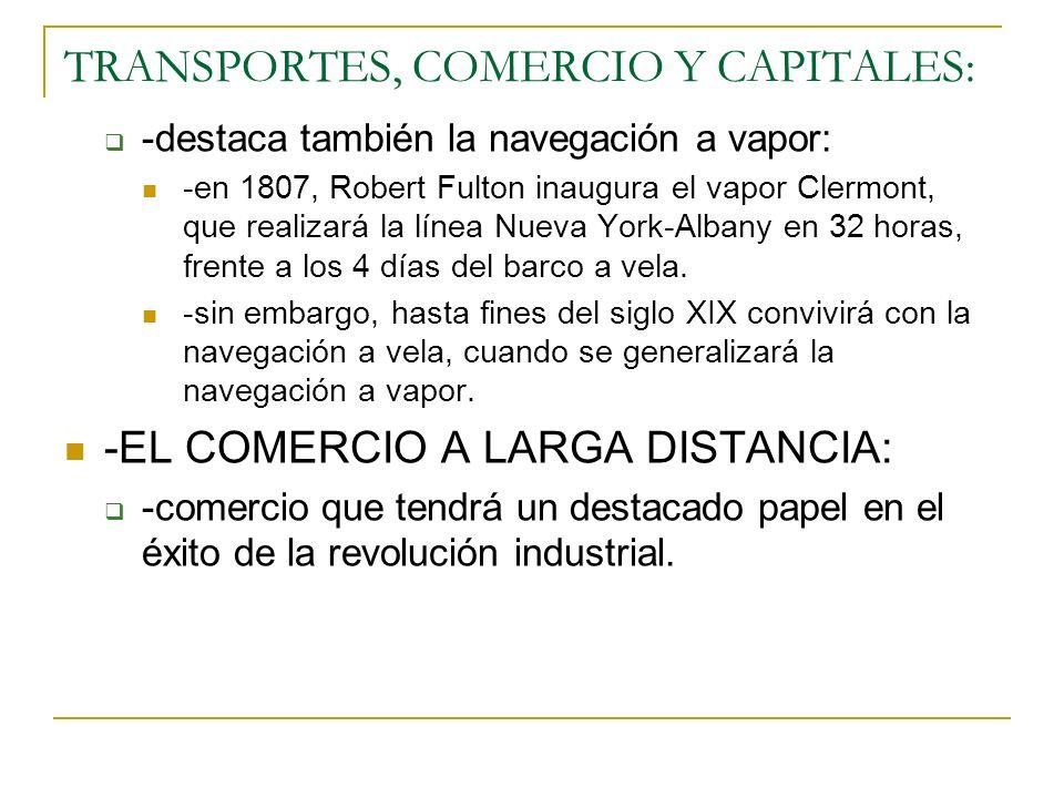TRANSPORTES, COMERCIO Y CAPITALES: -destaca también la navegación a vapor: -en 1807, Robert Fulton inaugura el vapor Clermont, que realizará la línea