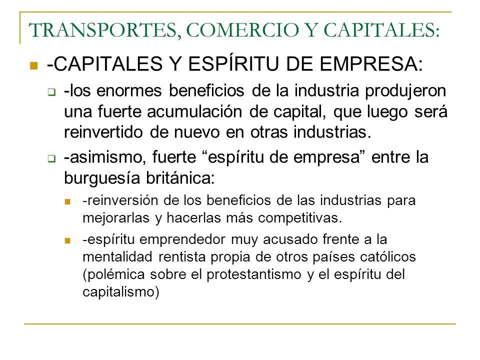 TRANSPORTES, COMERCIO Y CAPITALES: -CAPITALES Y ESPÍRITU DE EMPRESA: -los enormes beneficios de la industria produjeron una fuerte acumulación de capital, que luego será reinvertido de nuevo en otras industrias.