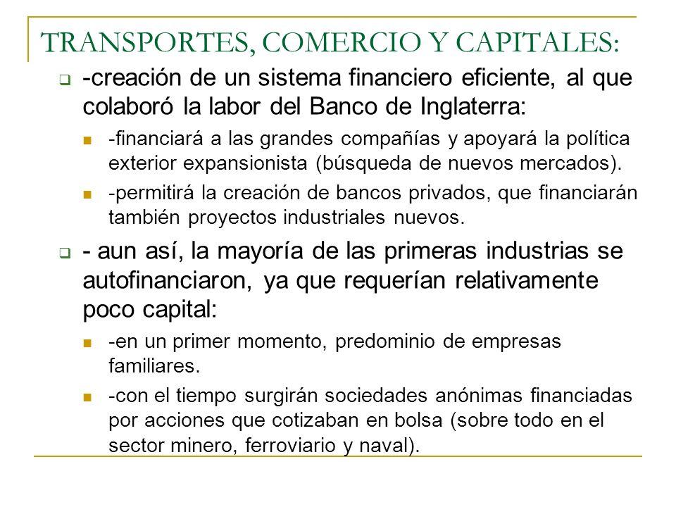 TRANSPORTES, COMERCIO Y CAPITALES: -creación de un sistema financiero eficiente, al que colaboró la labor del Banco de Inglaterra: -financiará a las grandes compañías y apoyará la política exterior expansionista (búsqueda de nuevos mercados).