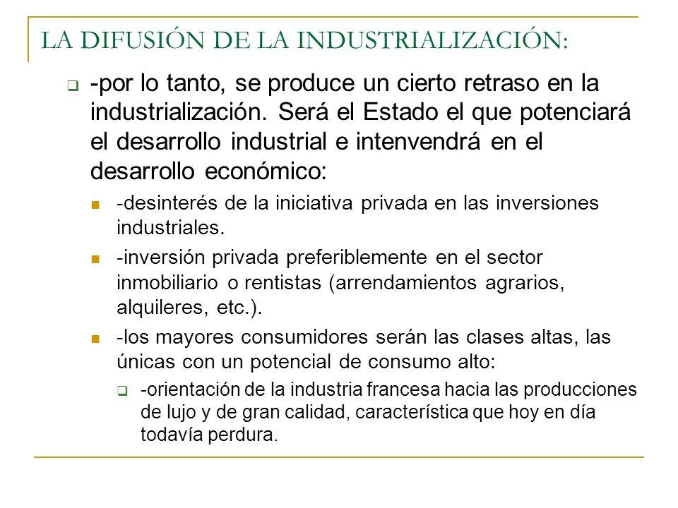 LA DIFUSIÓN DE LA INDUSTRIALIZACIÓN: -por lo tanto, se produce un cierto retraso en la industrialización. Será el Estado el que potenciará el desarrol
