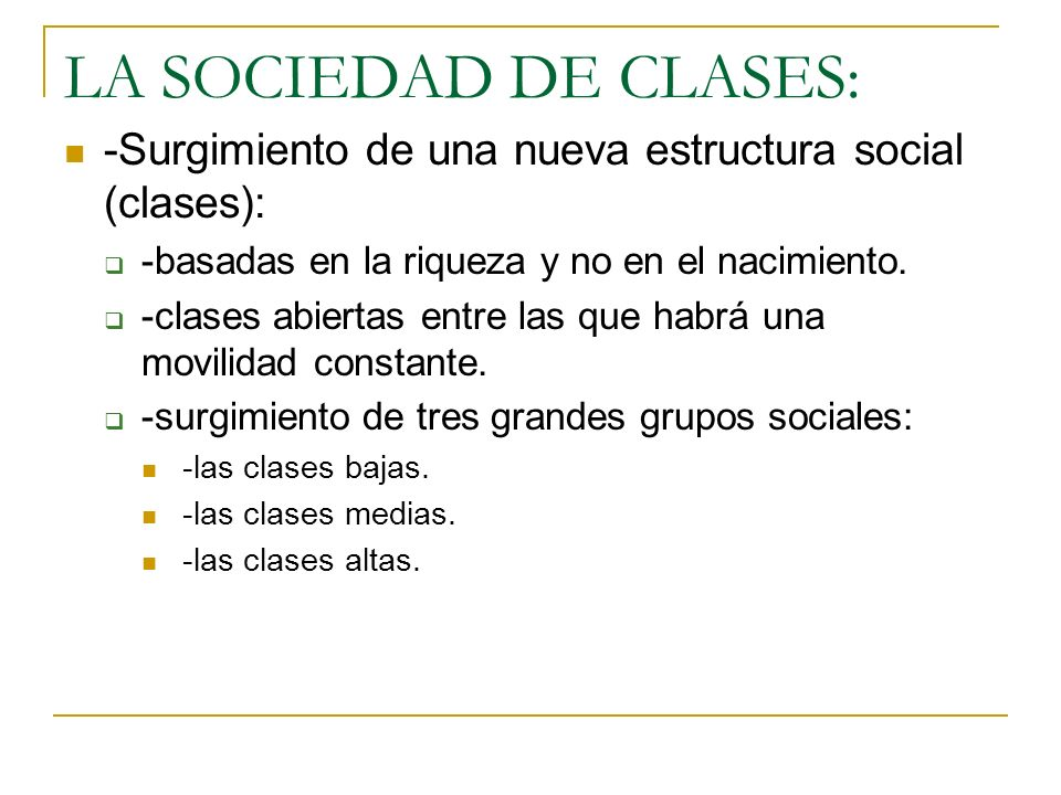LA SOCIEDAD DE CLASES: -Surgimiento de una nueva estructura social (clases): -basadas en la riqueza y no en el nacimiento. -clases abiertas entre las