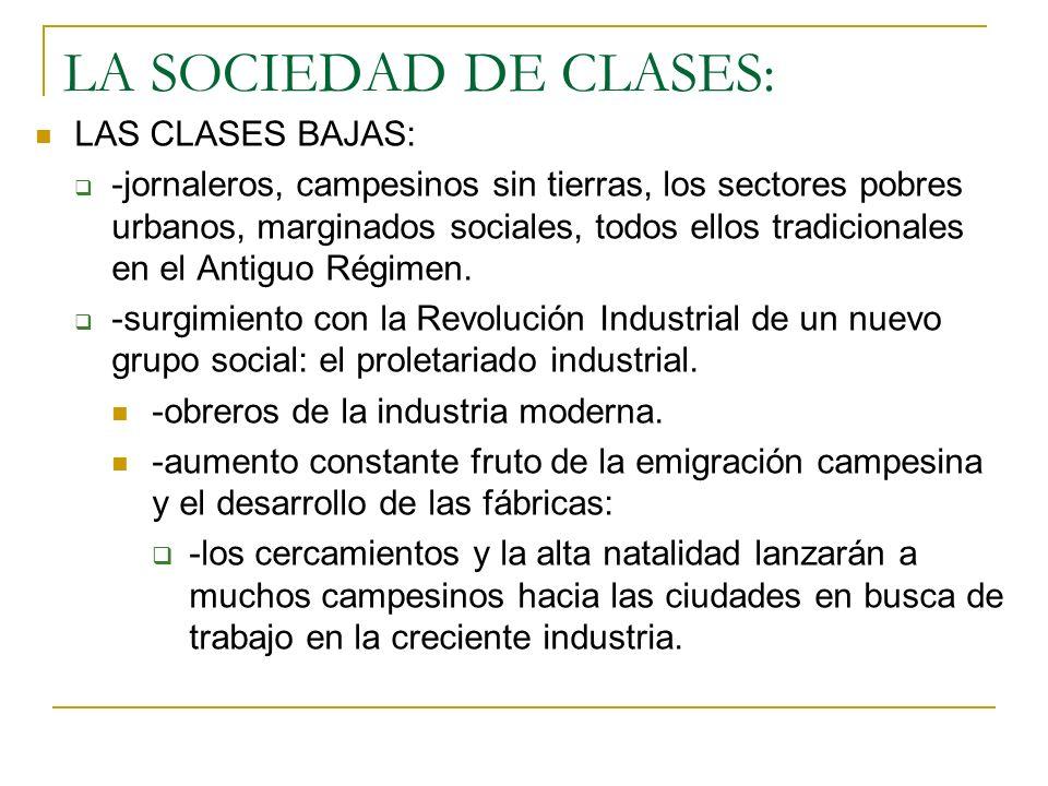 LA SOCIEDAD DE CLASES: LAS CLASES BAJAS: -jornaleros, campesinos sin tierras, los sectores pobres urbanos, marginados sociales, todos ellos tradicionales en el Antiguo Régimen.