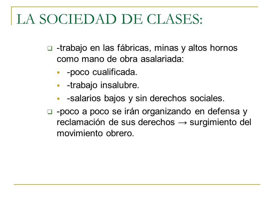 LA SOCIEDAD DE CLASES: -trabajo en las fábricas, minas y altos hornos como mano de obra asalariada: -poco cualificada. -trabajo insalubre. -salarios b