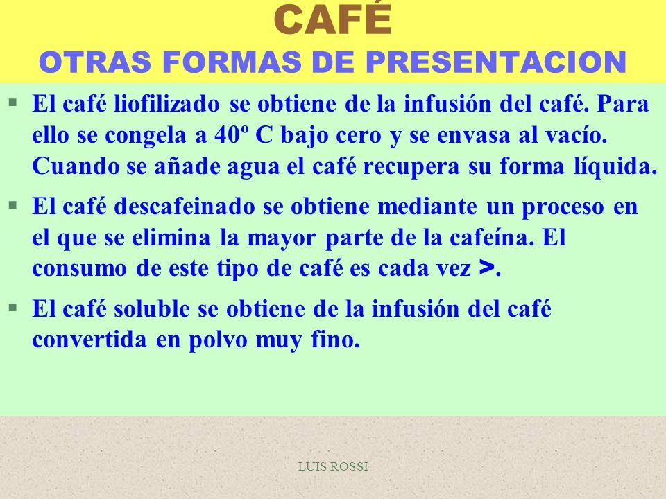 LUIS ROSSI CAFÉ OTRAS FORMAS DE PRESENTACION §El café liofilizado se obtiene de la infusión del café. Para ello se congela a 40º C bajo cero y se enva