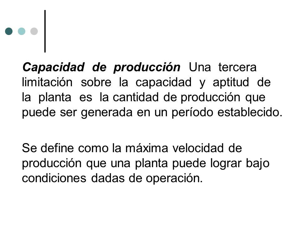 Capacidad de producción Una tercera limitación sobre la capacidad y aptitud de la planta es la cantidad de producción que puede ser generada en un per