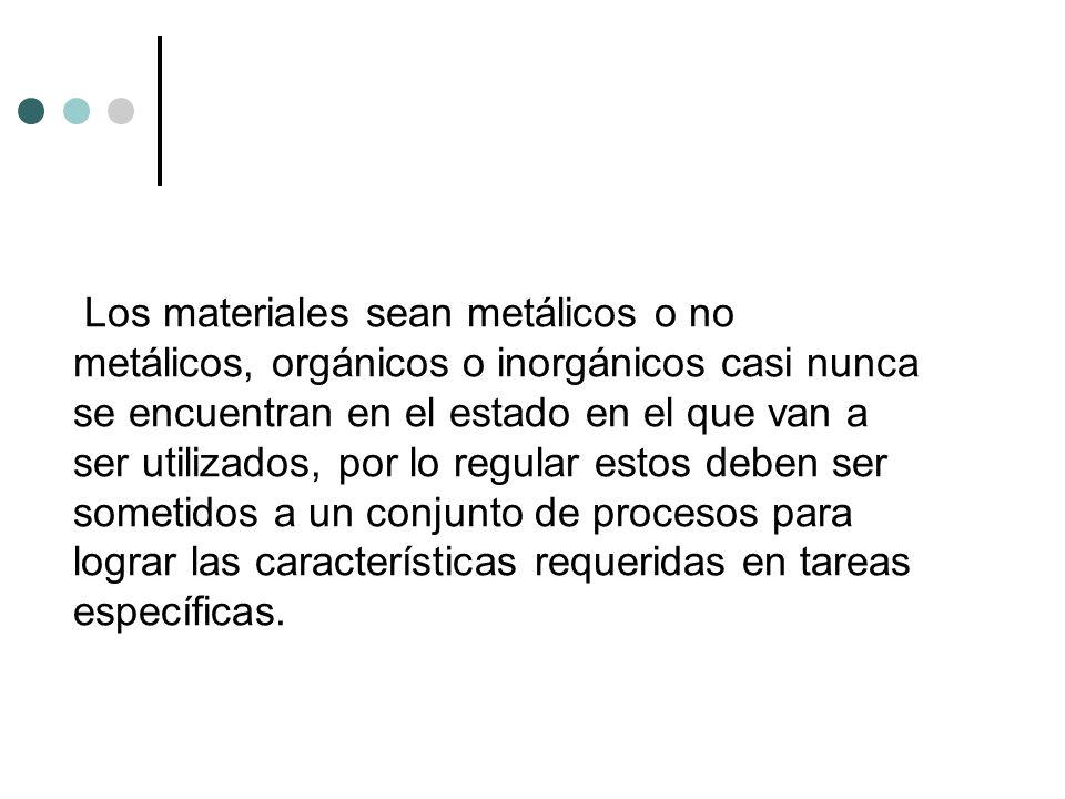 Los materiales sean metálicos o no metálicos, orgánicos o inorgánicos casi nunca se encuentran en el estado en el que van a ser utilizados, por lo reg
