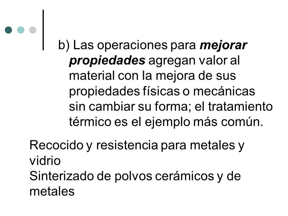 b) Las operaciones para mejorar propiedades agregan valor al material con la mejora de sus propiedades físicas o mecánicas sin cambiar su forma; el tr