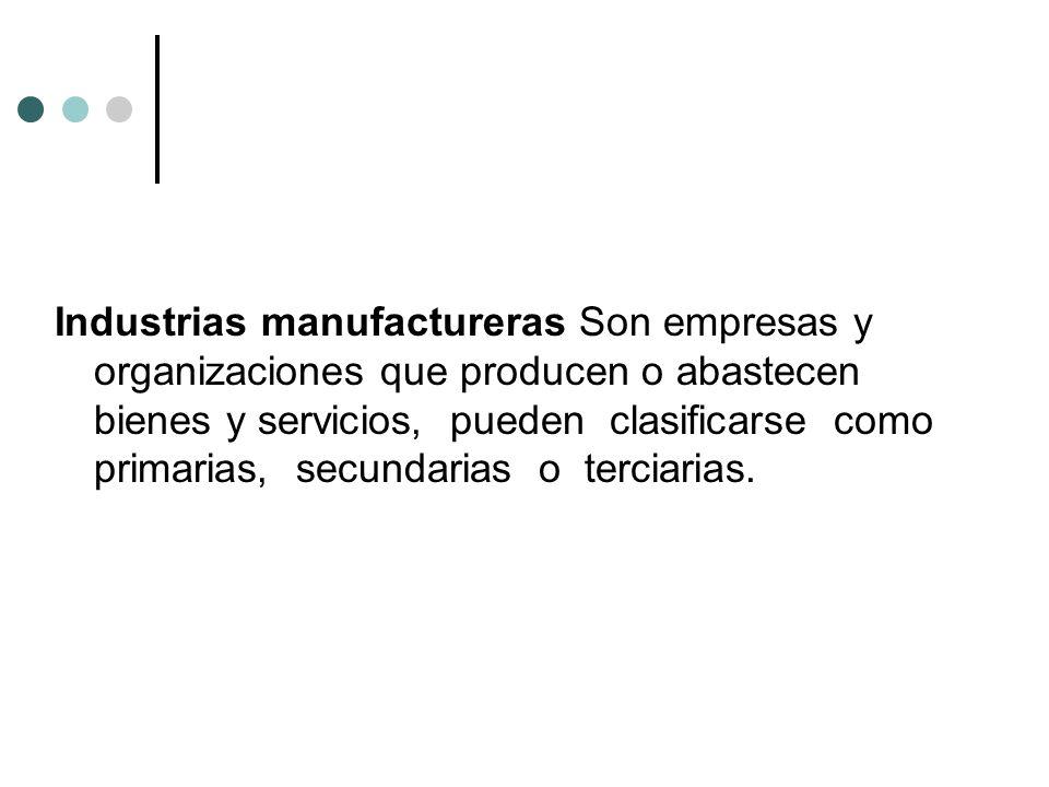 Industrias manufactureras Son empresas y organizaciones que producen o abastecen bienes y servicios, pueden clasificarse como primarias, secundarias o