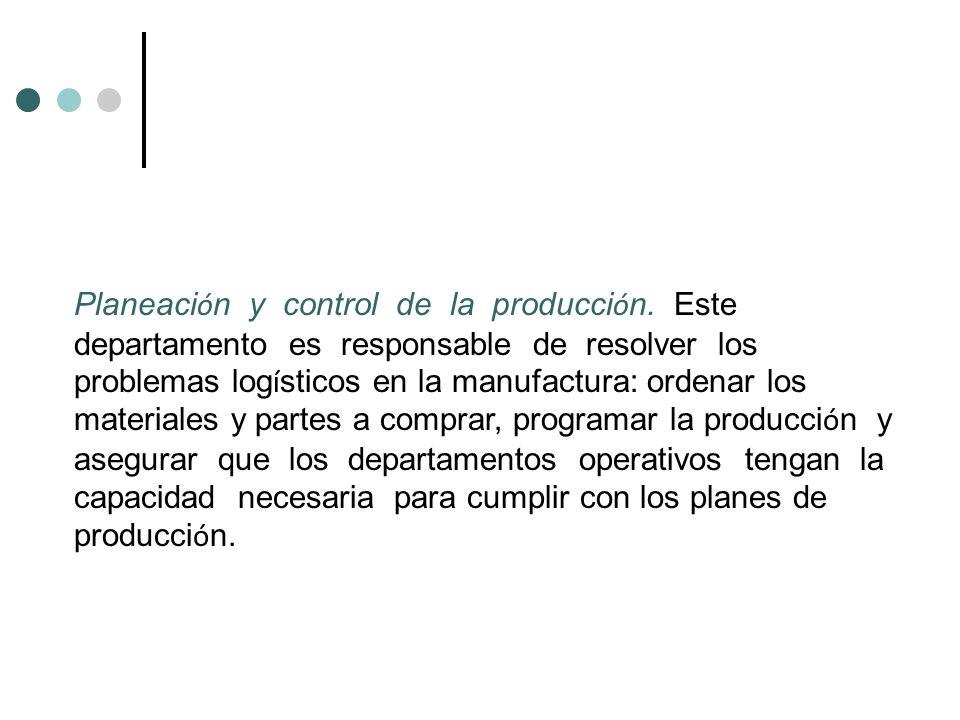 Planeaci ó n y control de la producci ó n. Este departamento es responsable de resolver los problemas log í sticos en la manufactura: ordenar los mate