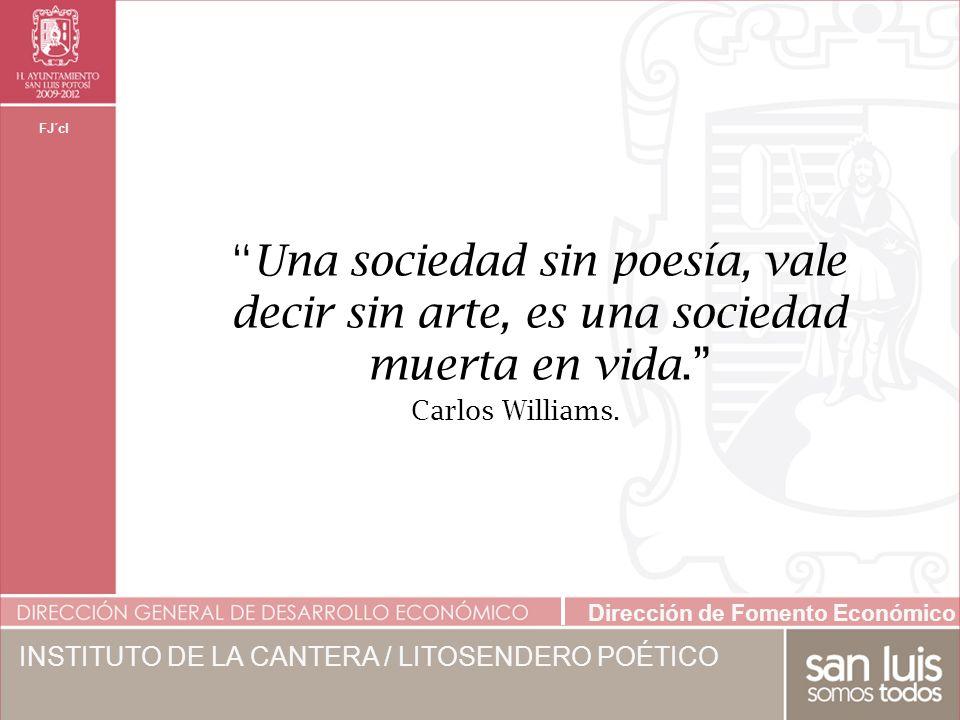 Dirección de Fomento Económico FJ´cl INSTITUTO DE LA CANTERA / LITOSENDERO POÉTICO Una sociedad sin poesía, vale decir sin arte, es una sociedad muerta en vida.