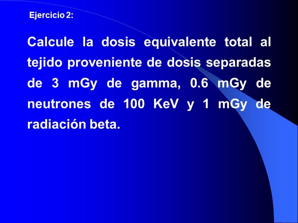 Calcule la dosis equivalente total al tejido proveniente de dosis separadas de 3 mGy de gamma, 0.6 mGy de neutrones de 100 KeV y 1 mGy de radiación be