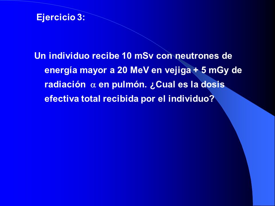 Un individuo recibe 10 mSv con neutrones de energía mayor a 20 MeV en vejiga + 5 mGy de radiación en pulmón. ¿Cual es la dosis efectiva total recibida