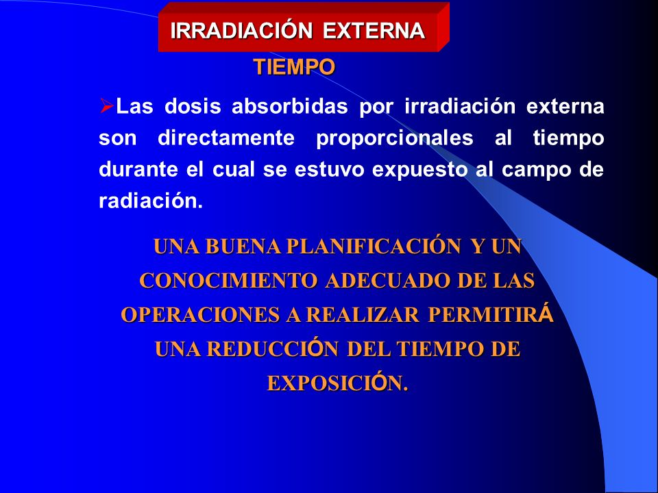 Las dosis absorbidas por irradiación externa son directamente proporcionales al tiempo durante el cual se estuvo expuesto al campo de radiación. TIEMP