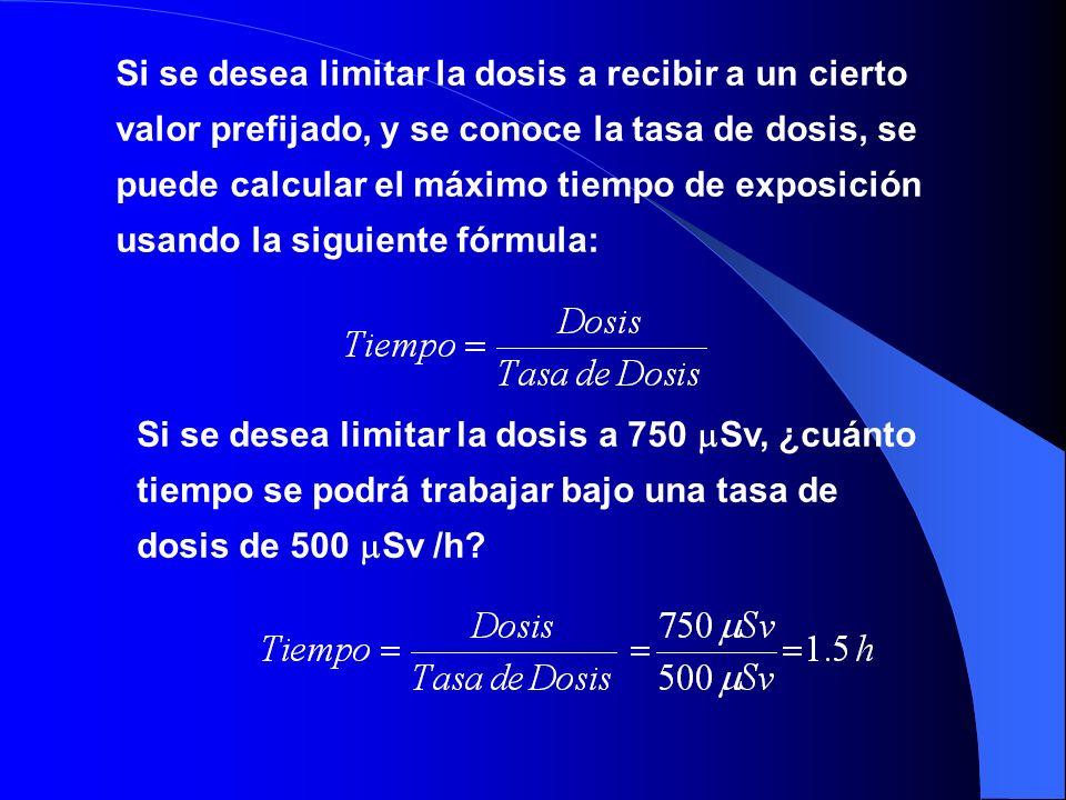 Si se desea limitar la dosis a recibir a un cierto valor prefijado, y se conoce la tasa de dosis, se puede calcular el máximo tiempo de exposición usa