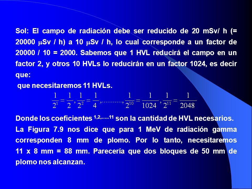Sol: El campo de radiación debe ser reducido de 20 mSv/ h (= 20000 Sv / h) a 10 Sv / h, lo cual corresponde a un factor de 20000 / 10 = 2000. Sabemos
