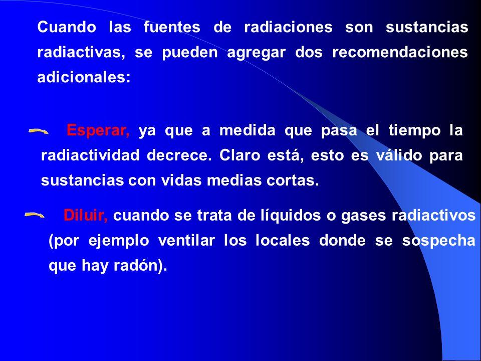 Cuando las fuentes de radiaciones son sustancias radiactivas, se pueden agregar dos recomendaciones adicionales: Esperar, ya que a medida que pasa el