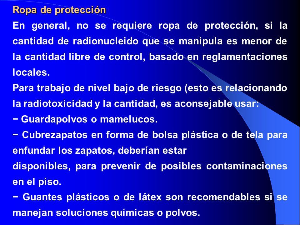 Ropa de protección En general, no se requiere ropa de protección, si la cantidad de radionucleido que se manipula es menor de la cantidad libre de con