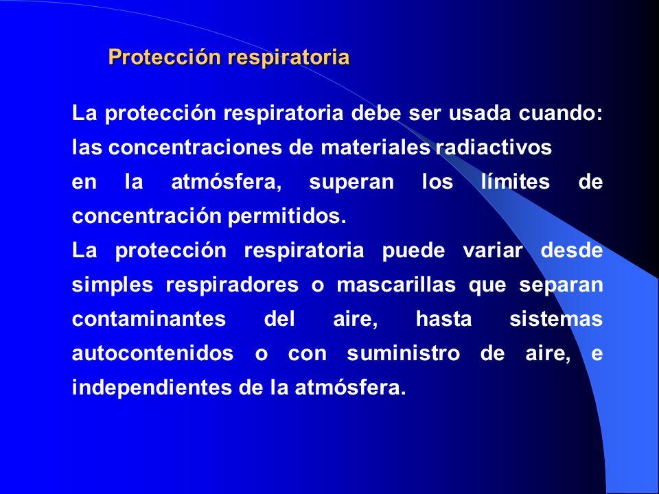 Protección respiratoria La protección respiratoria debe ser usada cuando: las concentraciones de materiales radiactivos en la atmósfera, superan los l