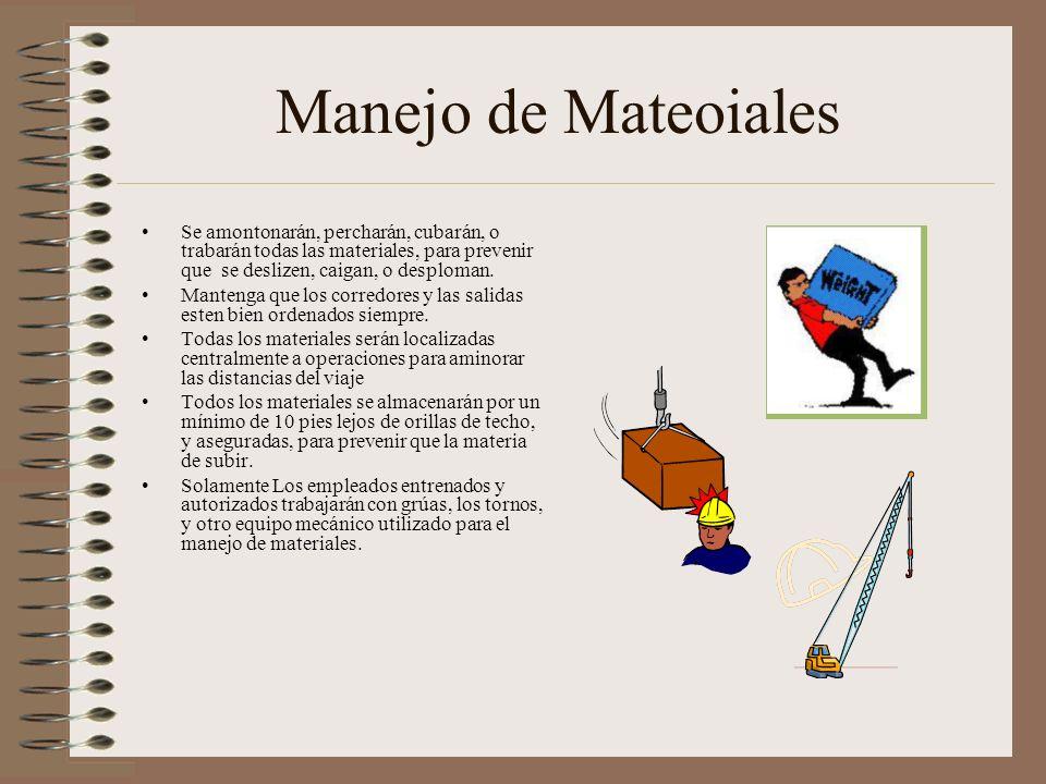 Manejo de Mateoiales Se amontonarán, percharán, cubarán, o trabarán todas las materiales, para prevenir que se deslizen, caigan, o desploman.
