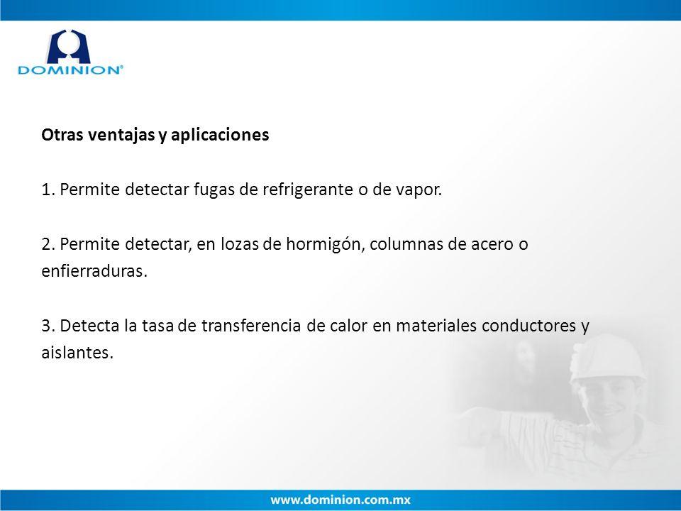 Otras ventajas y aplicaciones 1. Permite detectar fugas de refrigerante o de vapor. 2. Permite detectar, en lozas de hormigón, columnas de acero o enf