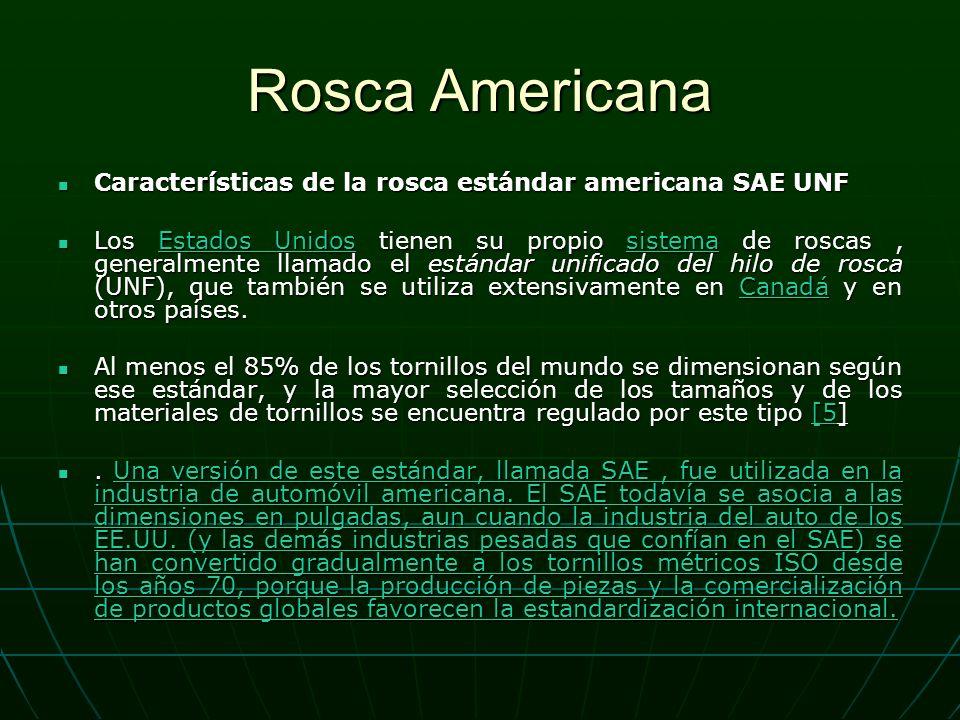 Rosca Americana Características de la rosca estándar americana SAE UNF Características de la rosca estándar americana SAE UNF Los Estados Unidos tienen su propio sistema de roscas, generalmente llamado el estándar unificado del hilo de rosca (UNF), que también se utiliza extensivamente en Canadá y en otros países.