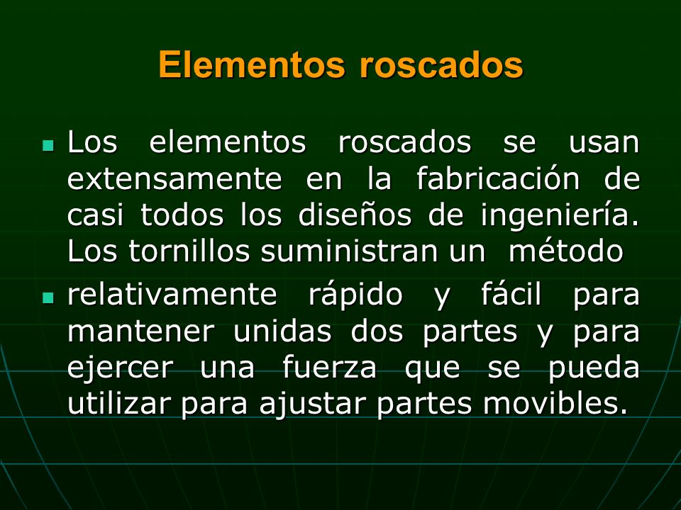 Elementos roscados Los elementos roscados se usan extensamente en la fabricación de casi todos los diseños de ingeniería.