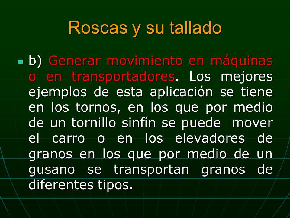 Roscas y su tallado b) Generar movimiento en máquinas o en transportadores.