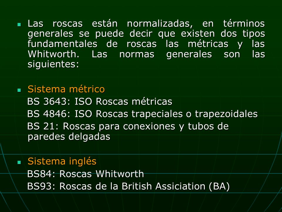 Las roscas están normalizadas, en términos generales se puede decir que existen dos tipos fundamentales de roscas las métricas y las Whitworth.