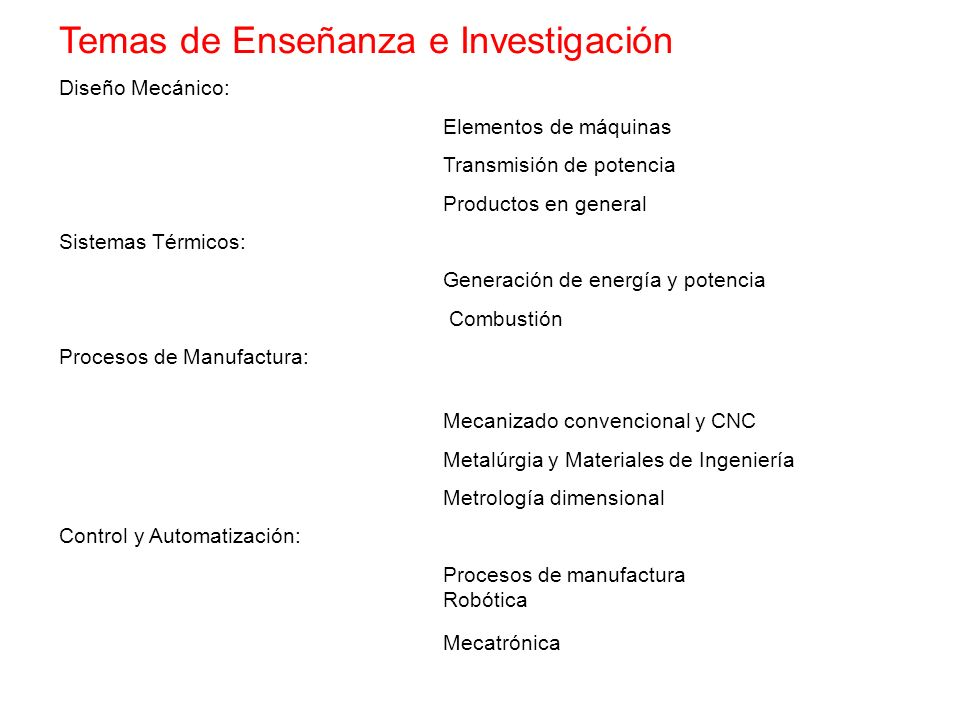 Temas de Enseñanza e Investigación Diseño Mecánico: Elementos de máquinas Transmisión de potencia Productos en general Sistemas Térmicos: Generación d
