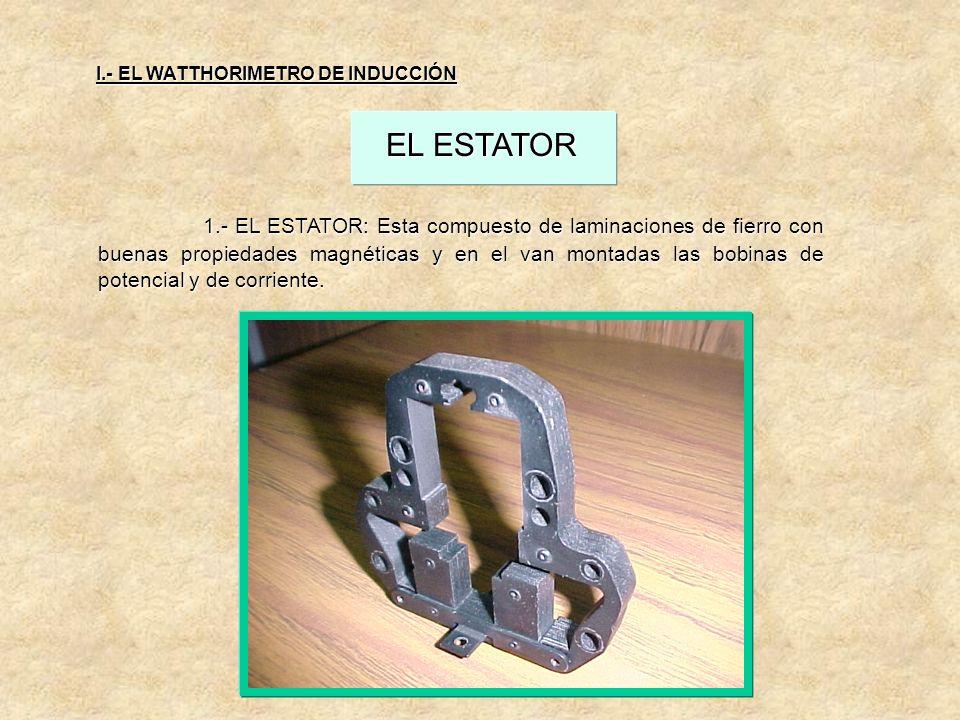 EL ESTATOR 1.- EL ESTATOR: Esta compuesto de laminaciones de fierro con buenas propiedades magnéticas y en el van montadas las bobinas de potencial y de corriente.