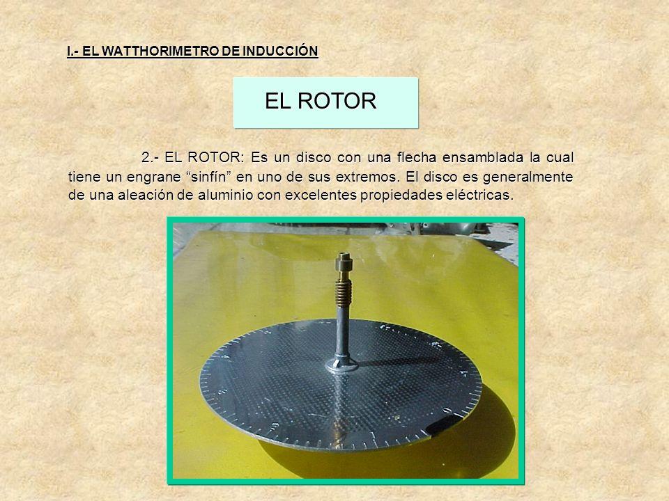 I.- EL WATTHORIMETRO DE INDUCCIÓN EL ROTOR 2.- EL ROTOR: Es un disco con una flecha ensamblada la cual tiene un engrane sinfín en uno de sus extremos.