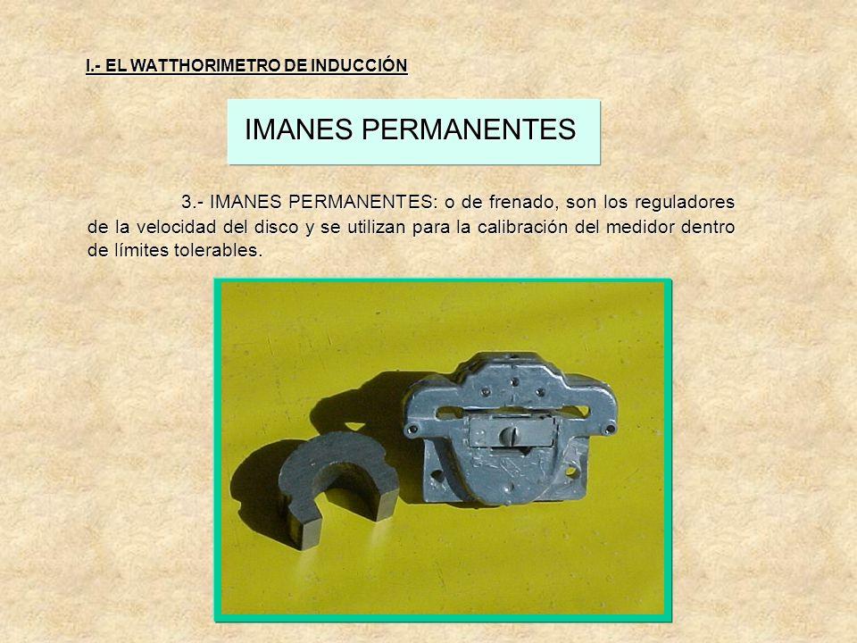 I.- EL WATTHORIMETRO DE INDUCCIÓN IMANES PERMANENTES 3.- IMANES PERMANENTES: o de frenado, son los reguladores de la velocidad del disco y se utilizan para la calibración del medidor dentro de límites tolerables.