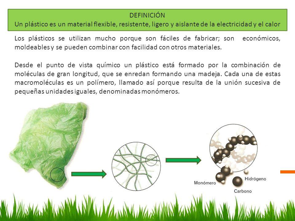 DEFINICIÓN Un plástico es un material flexible, resistente, ligero y aislante de la electricidad y el calor Los plásticos se utilizan mucho porque son