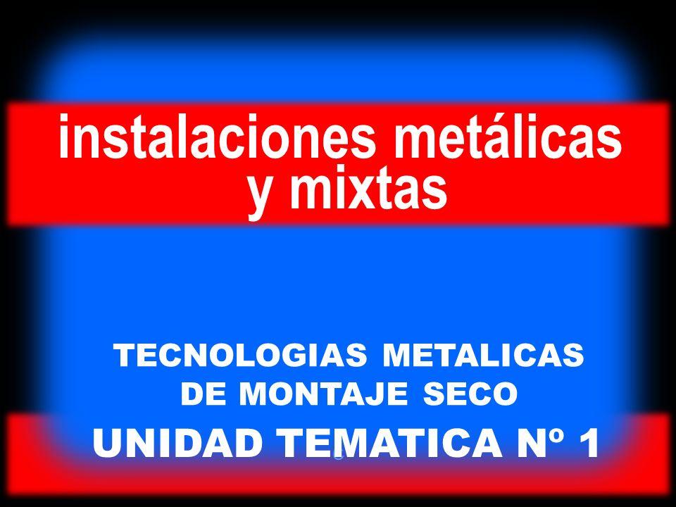 C UNIDAD TEMATICA Nº 1 TECNOLOGIAS METALICAS DE MONTAJE SECO instalaciones metálicas y mixtas
