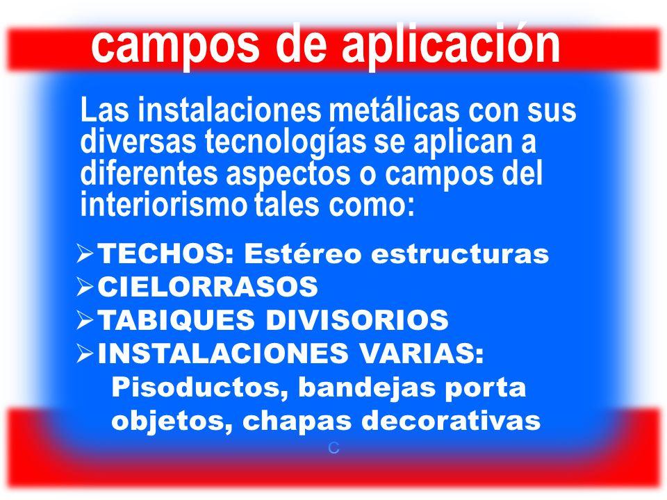 C campos de aplicación Las instalaciones metálicas con sus diversas tecnologías se aplican a diferentes aspectos o campos del interiorismo tales como: