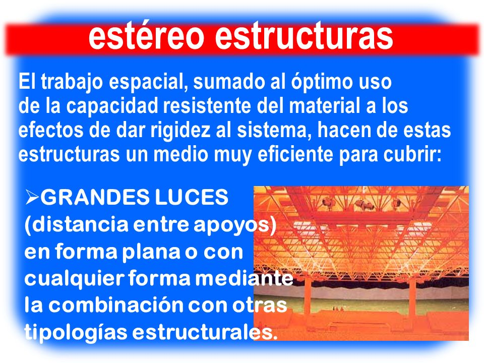 estéreo estructuras El trabajo espacial, sumado al óptimo uso de la capacidad resistente del material a los efectos de dar rigidez al sistema, hacen d