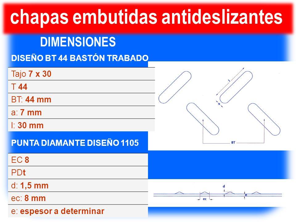 chapas embutidas antideslizantes DISEÑO BT 44 BASTÓN TRABADO Tajo 7 x 30 T 44 BT: 44 mm a: 7 mm l: 30 mm PUNTA DIAMANTE DISEÑO 1105 EC 8 PDt d: 1,5 mm
