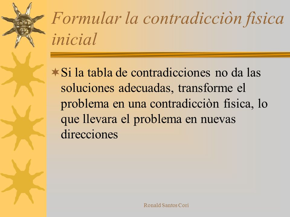 Ronald Santos Cori Formular la contradiccion Tecnica Buscar la contradicciòn Tècnica, una vez que el problema se ha estructurado, la busqueda de conce