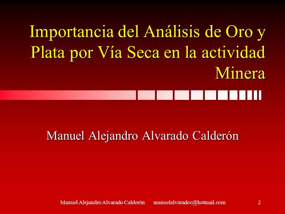 Importancia del Análisis de Oro y Plata por Vía Seca en la actividad Minera Manuel Alejandro Alvarado Calderón Buenas tardes, ante todo deseo manifest