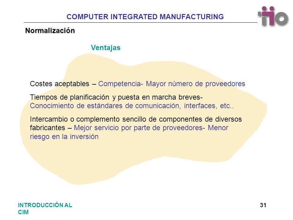 COMPUTER INTEGRATED MANUFACTURING 31INTRODUCCIÓN AL CIM Normalización Costes aceptables – Competencia- Mayor número de proveedores Tiempos de planific