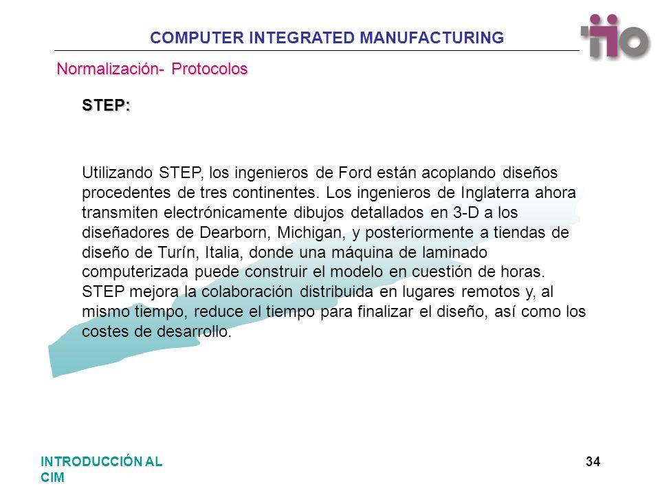 COMPUTER INTEGRATED MANUFACTURING 34INTRODUCCIÓN AL CIM Utilizando STEP, los ingenieros de Ford están acoplando diseños procedentes de tres continente