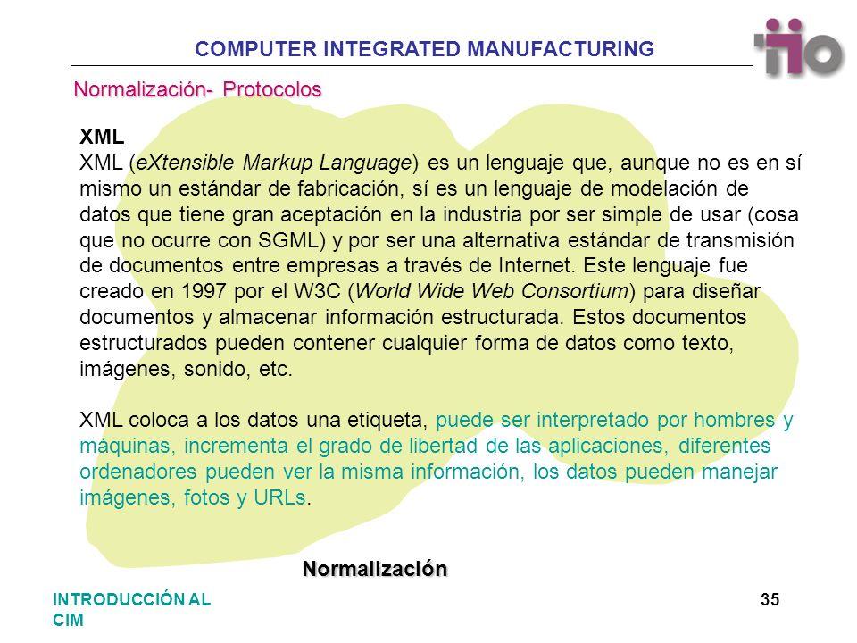 COMPUTER INTEGRATED MANUFACTURING 35INTRODUCCIÓN AL CIM XML XML (eXtensible Markup Language) es un lenguaje que, aunque no es en sí mismo un estándar