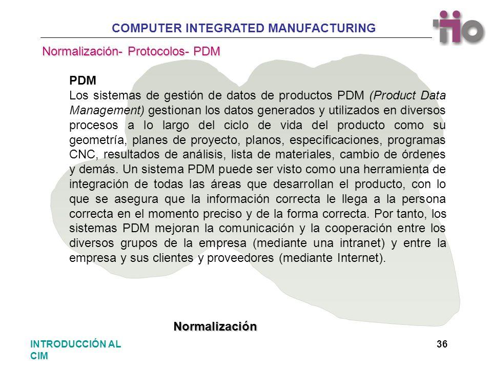 COMPUTER INTEGRATED MANUFACTURING 36INTRODUCCIÓN AL CIM PDM Los sistemas de gestión de datos de productos PDM (Product Data Management) gestionan los