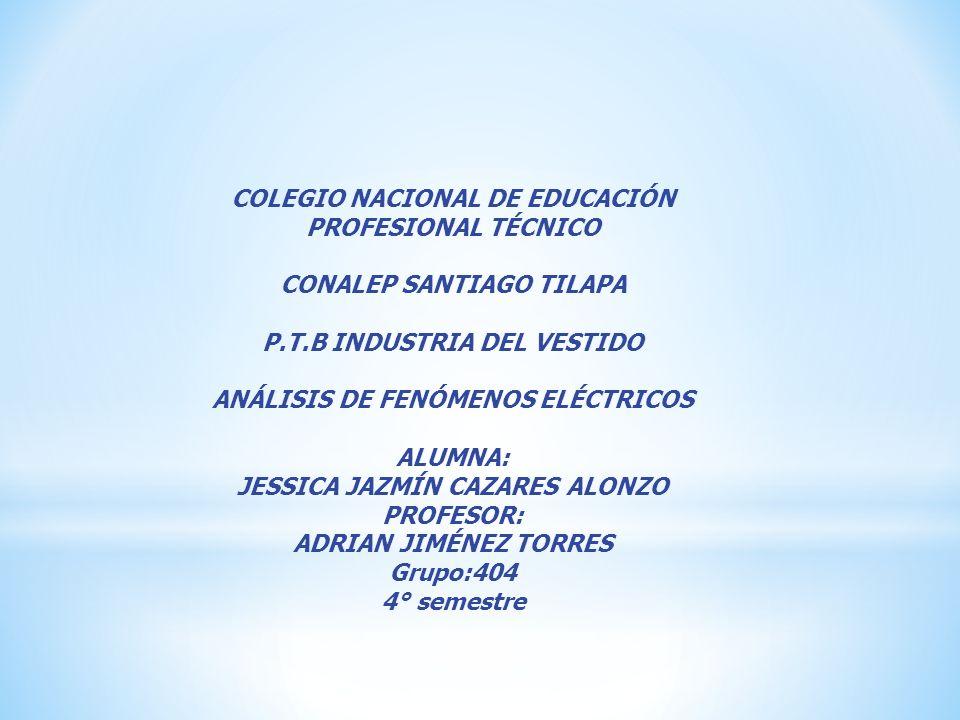COLEGIO NACIONAL DE EDUCACIÓN PROFESIONAL TÉCNICO CONALEP SANTIAGO TILAPA P.T.B INDUSTRIA DEL VESTIDO ANÁLISIS DE FENÓMENOS ELÉCTRICOS ALUMNA: JESSICA