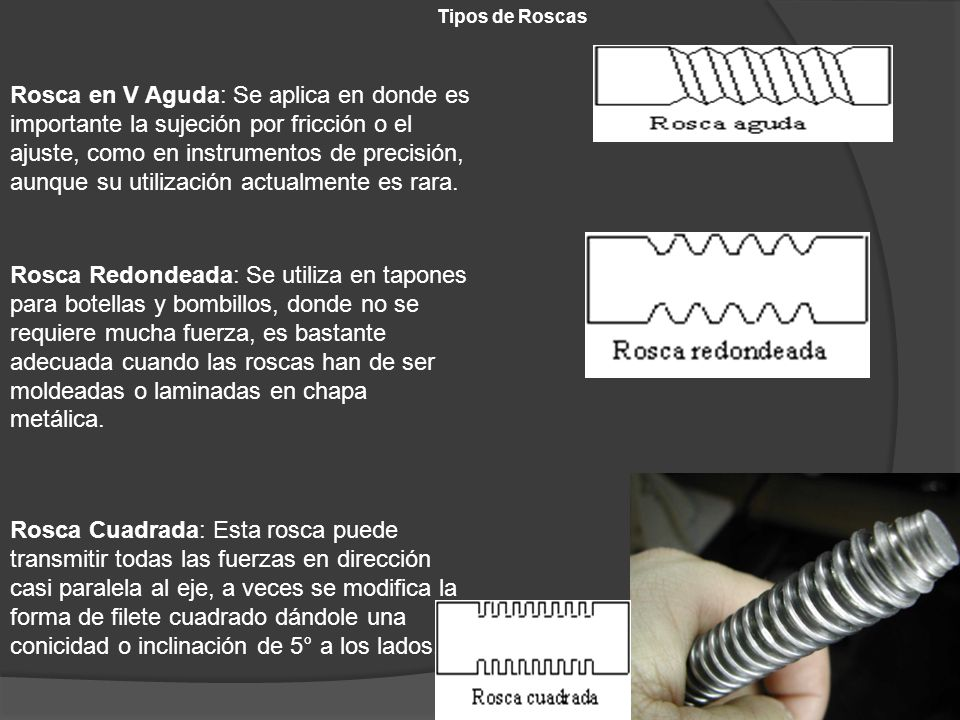 Tipos de Roscas Rosca en V Aguda: Se aplica en donde es importante la sujeción por fricción o el ajuste, como en instrumentos de precisión, aunque su