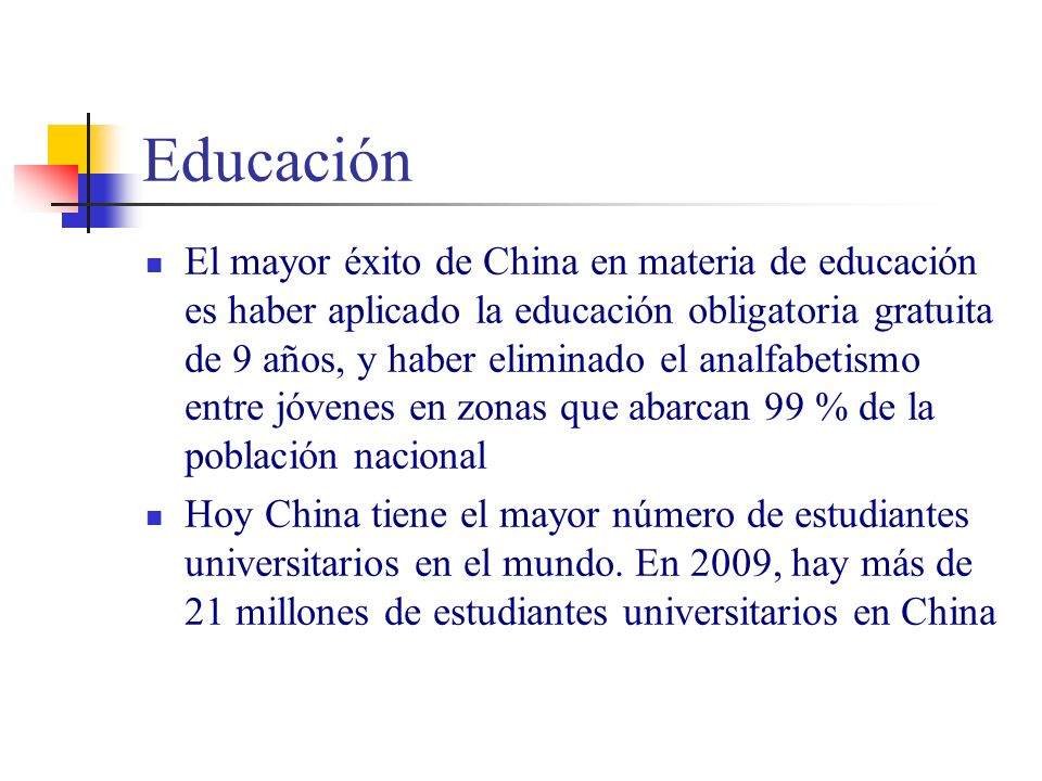 Educación El mayor éxito de China en materia de educación es haber aplicado la educación obligatoria gratuita de 9 años, y haber eliminado el analfabetismo entre jóvenes en zonas que abarcan 99 % de la población nacional Hoy China tiene el mayor número de estudiantes universitarios en el mundo.