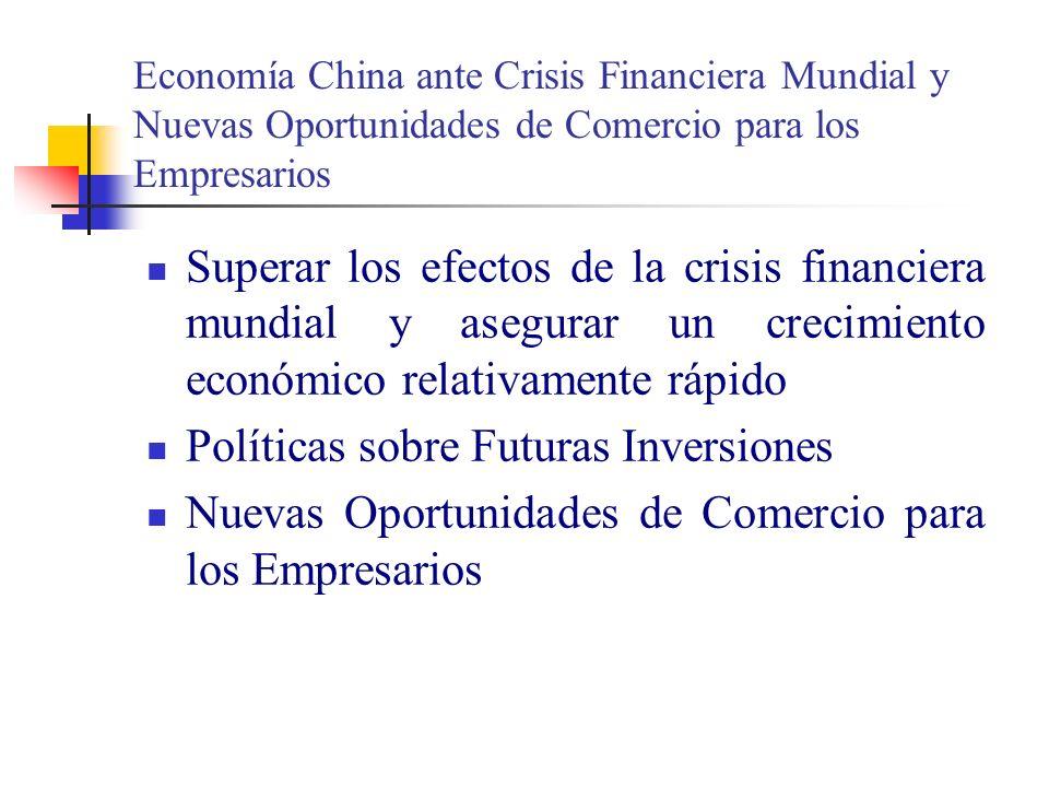 Economía China ante Crisis Financiera Mundial y Nuevas Oportunidades de Comercio para los Empresarios Superar los efectos de la crisis financiera mundial y asegurar un crecimiento económico relativamente rápido Políticas sobre Futuras Inversiones Nuevas Oportunidades de Comercio para los Empresarios